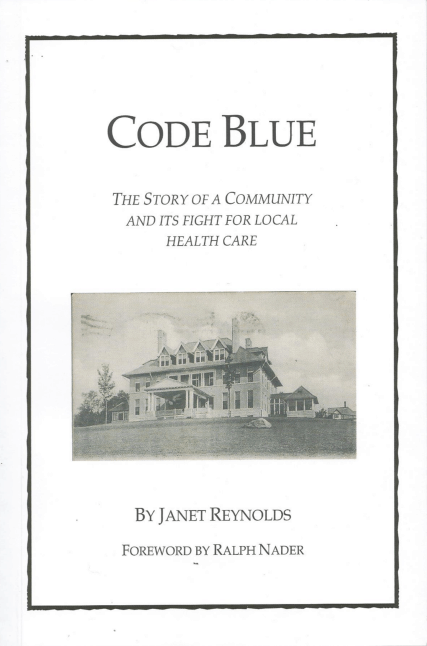Code Blue- The Story of a Community and Its Fight For Local Health Care by Janet Reynolds- Foreword by Ralph Nader
